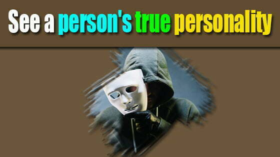 What is the most effective way to see a person's true personality?